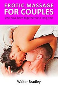 Erotic Massage for Couples who have been together for a long time: How to return your former passion with the help of an erotic couple massage by Walter Bradley